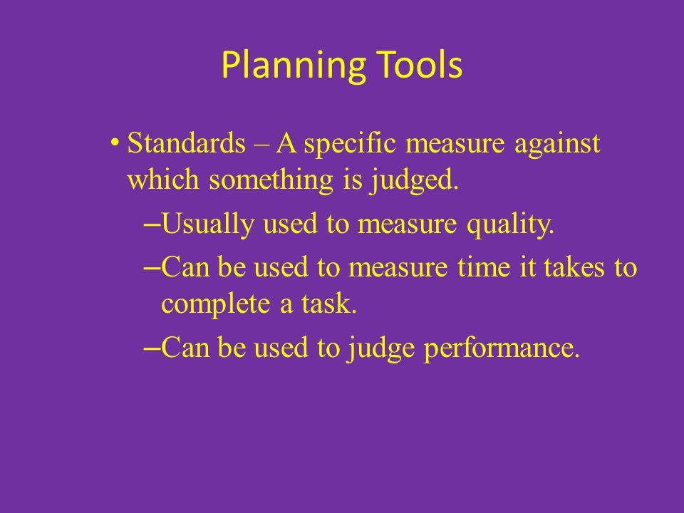 Planning Tools Standards – A specific measure against which something is judged.