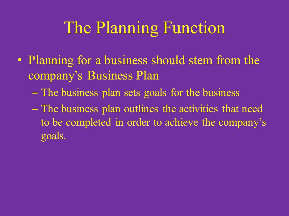 The Planning Function Planning for a business should stem from the company's Business Plan – The business plan sets goals for the business – The busin