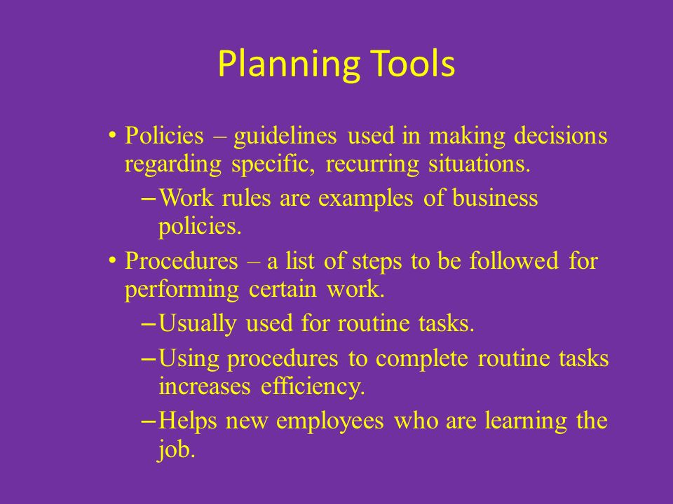 Planning Tools Policies – guidelines used in making decisions regarding specific, recurring situations. – Work rules are examples of business policies