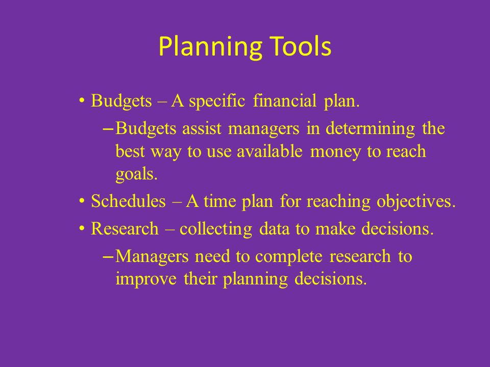 Planning Tools Budgets – A specific financial plan. – Budgets assist managers in determining the best way to use available money to reach goals. Sched