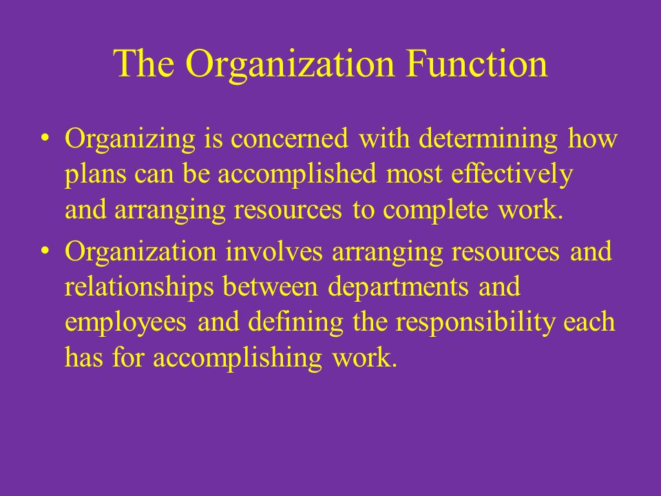 The Organization Function Organizing is concerned with determining how plans can be accomplished most effectively and arranging resources to complete work.