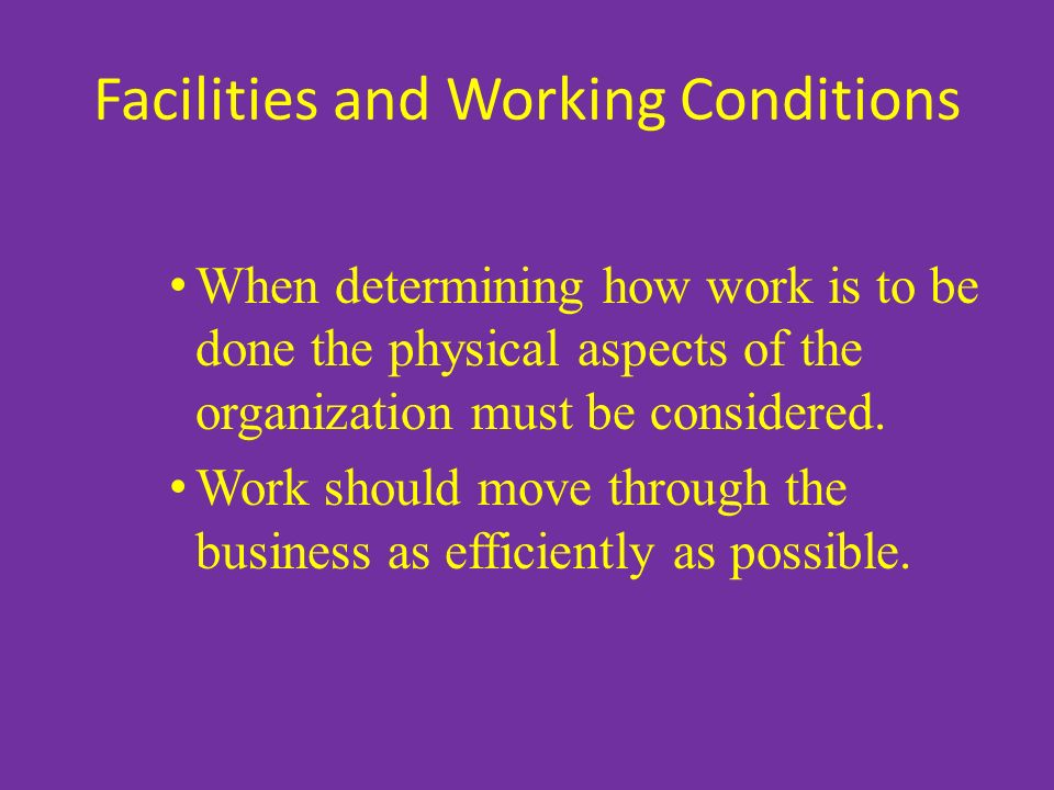 Facilities and Working Conditions When determining how work is to be done the physical aspects of the organization must be considered. Work should mov