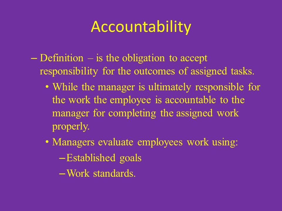 Accountability – Definition – is the obligation to accept responsibility for the outcomes of assigned tasks.