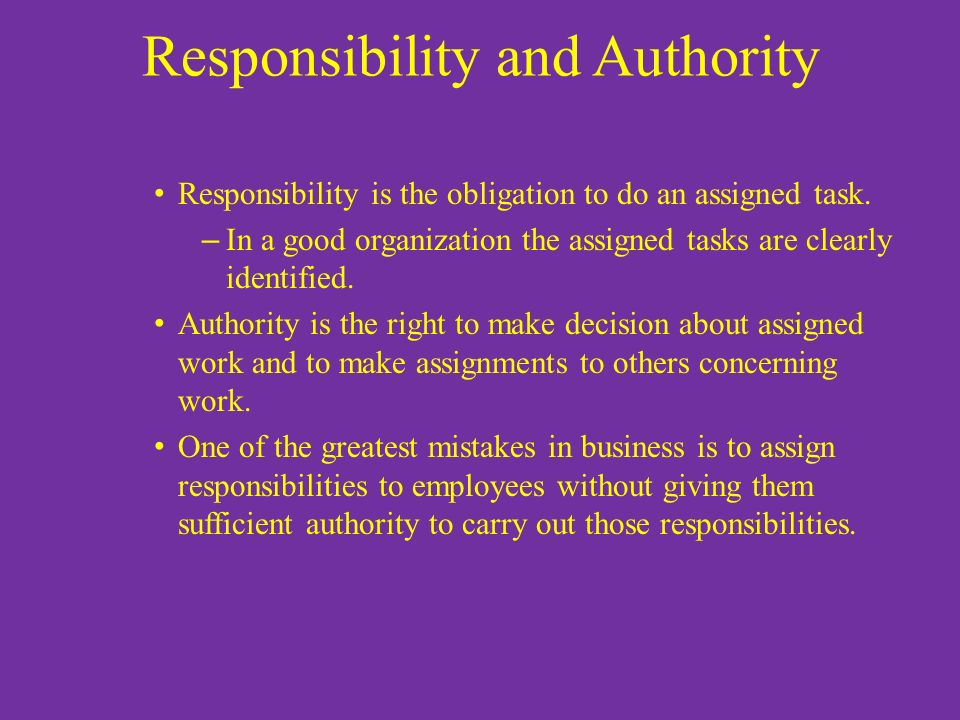 Responsibility and Authority Responsibility is the obligation to do an assigned task. – In a good organization the assigned tasks are clearly identifi