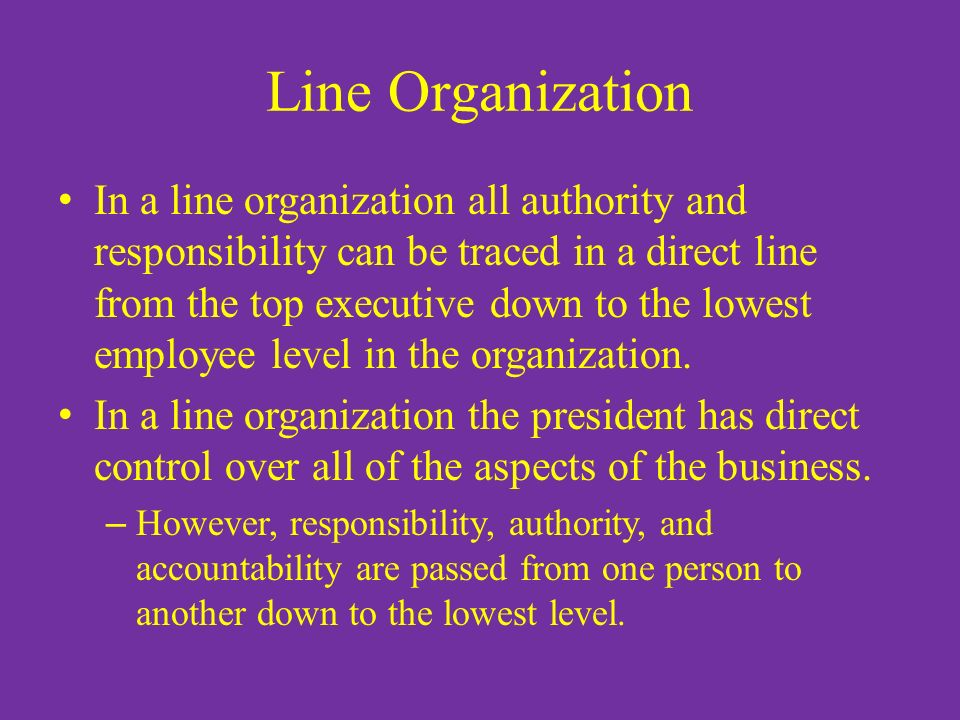 Line Organization In a line organization all authority and responsibility can be traced in a direct line from the top executive down to the lowest emp