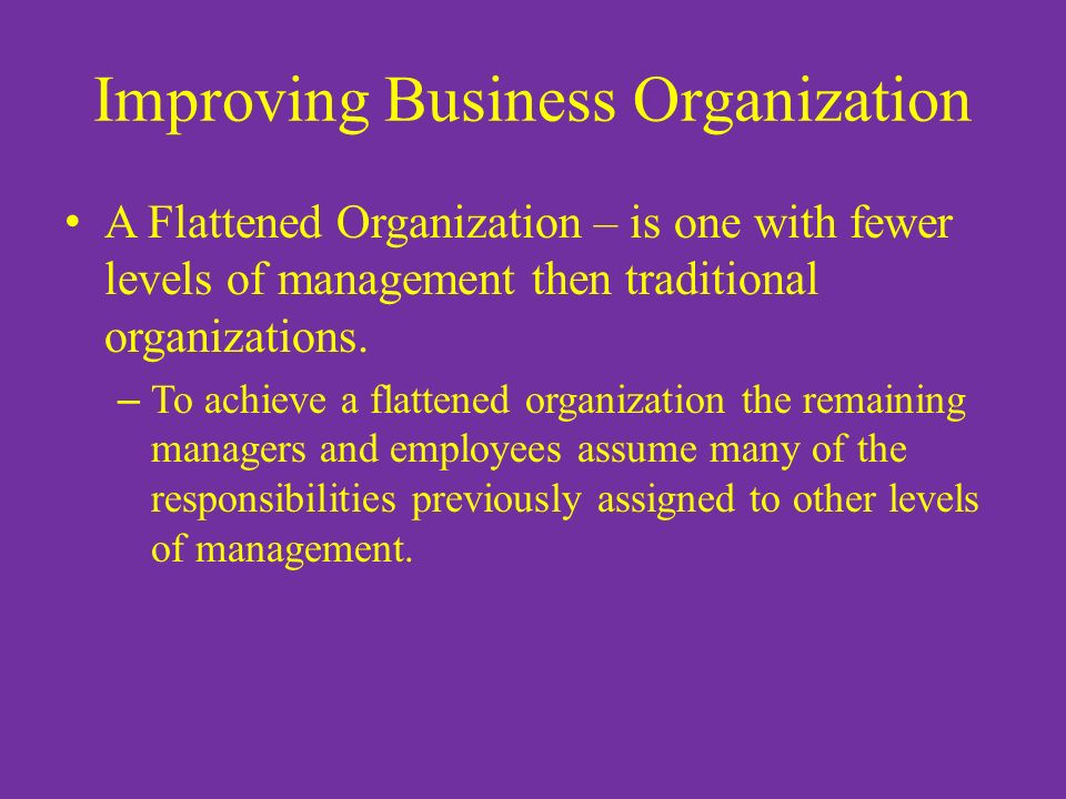 Improving Business Organization A Flattened Organization – is one with fewer levels of management then traditional organizations. – To achieve a flatt