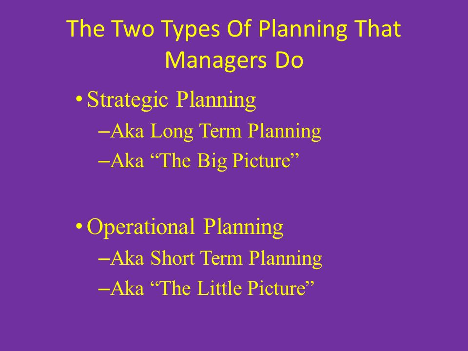 """The Two Types Of Planning That Managers Do Strategic Planning – Aka Long Term Planning – Aka """"The Big Picture"""" Operational Planning – Aka Short Term P"""