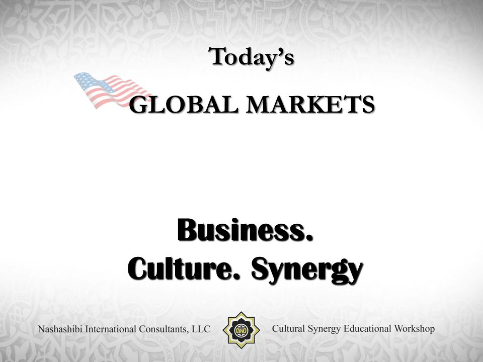 Today's GLOBAL MARKETS Business. Culture. Synergy