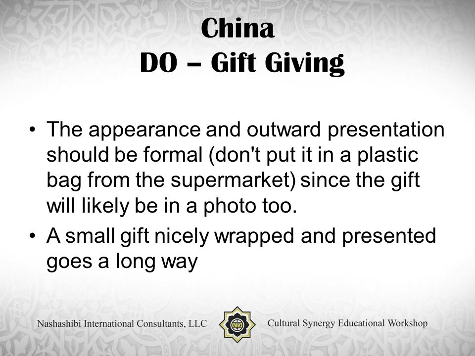 China DO – Gift Giving The appearance and outward presentation should be formal (don t put it in a plastic bag from the supermarket) since the gift will likely be in a photo too.