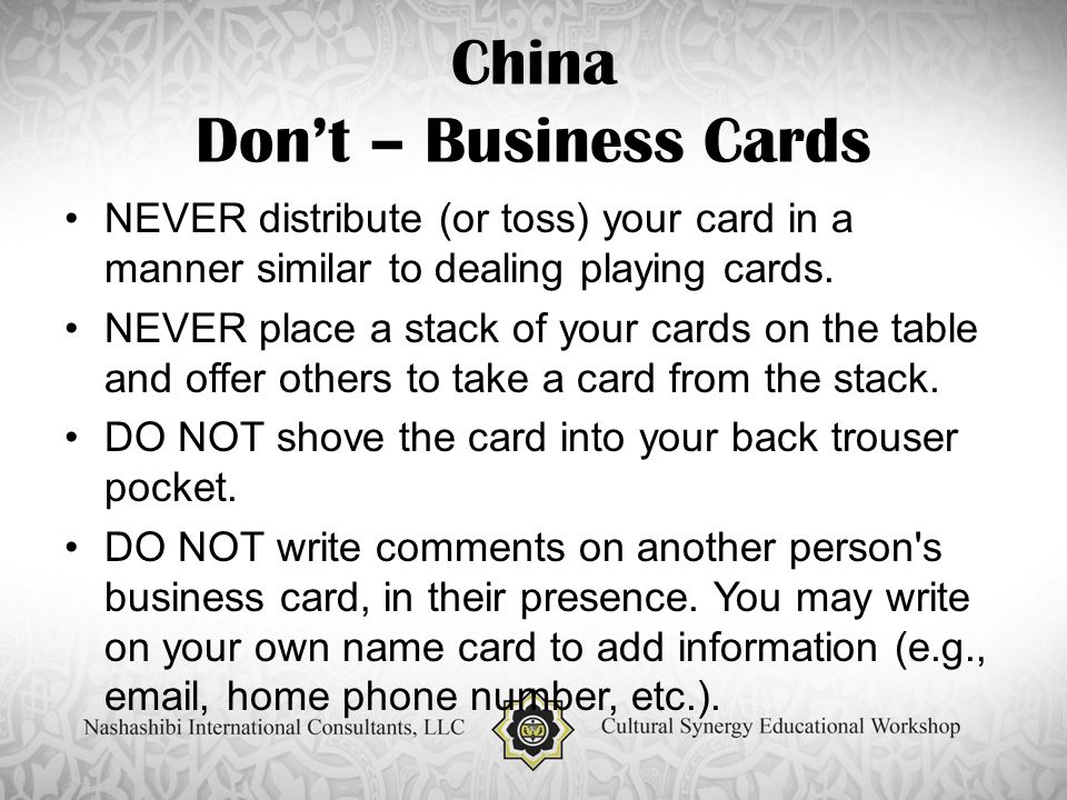 China Don't – Business Cards NEVER distribute (or toss) your card in a manner similar to dealing playing cards.