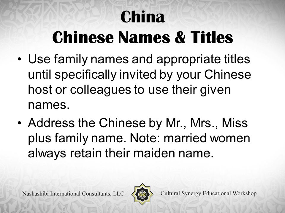 China Chinese Names & Titles Use family names and appropriate titles until specifically invited by your Chinese host or colleagues to use their given names.