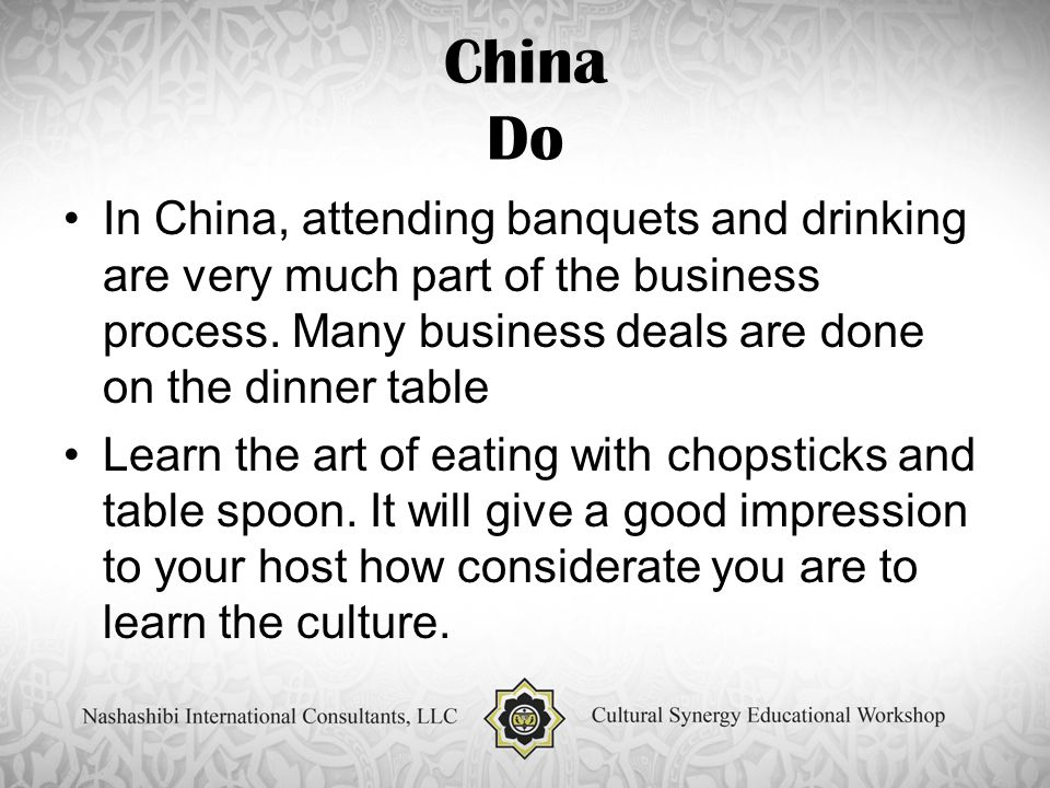 China Do In China, attending banquets and drinking are very much part of the business process.