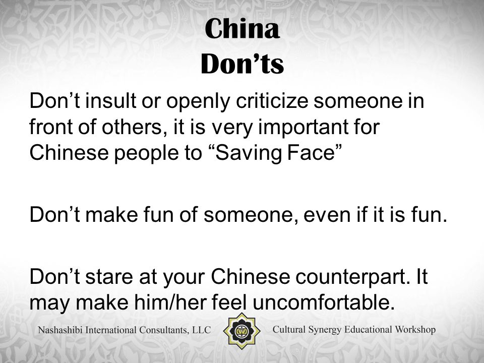 China Don'ts Don't insult or openly criticize someone in front of others, it is very important for Chinese people to Saving Face Don't make fun of someone, even if it is fun.