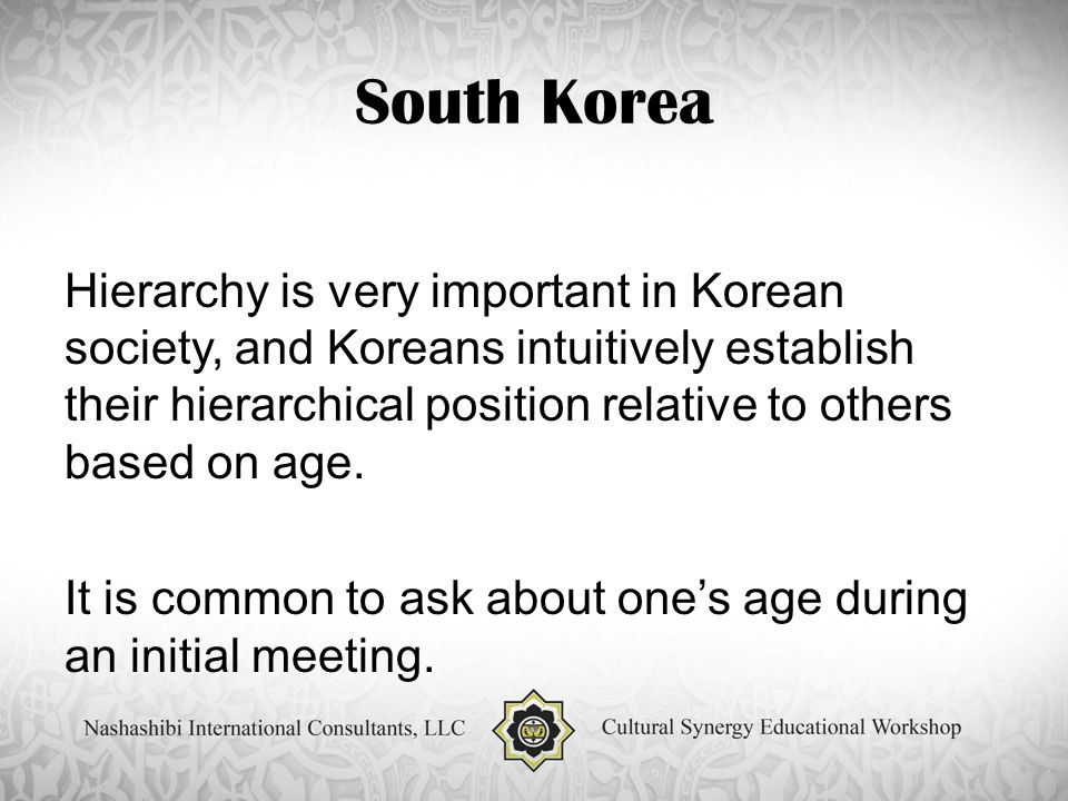 South Korea Hierarchy is very important in Korean society, and Koreans intuitively establish their hierarchical position relative to others based on age.