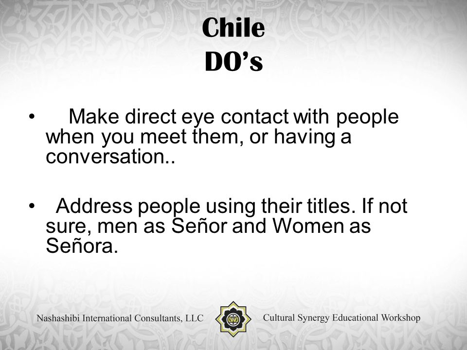 Chile DO's Make direct eye contact with people when you meet them, or having a conversation..