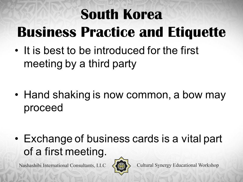 South Korea Business Practice and Etiquette It is best to be introduced for the first meeting by a third party Hand shaking is now common, a bow may proceed Exchange of business cards is a vital part of a first meeting.