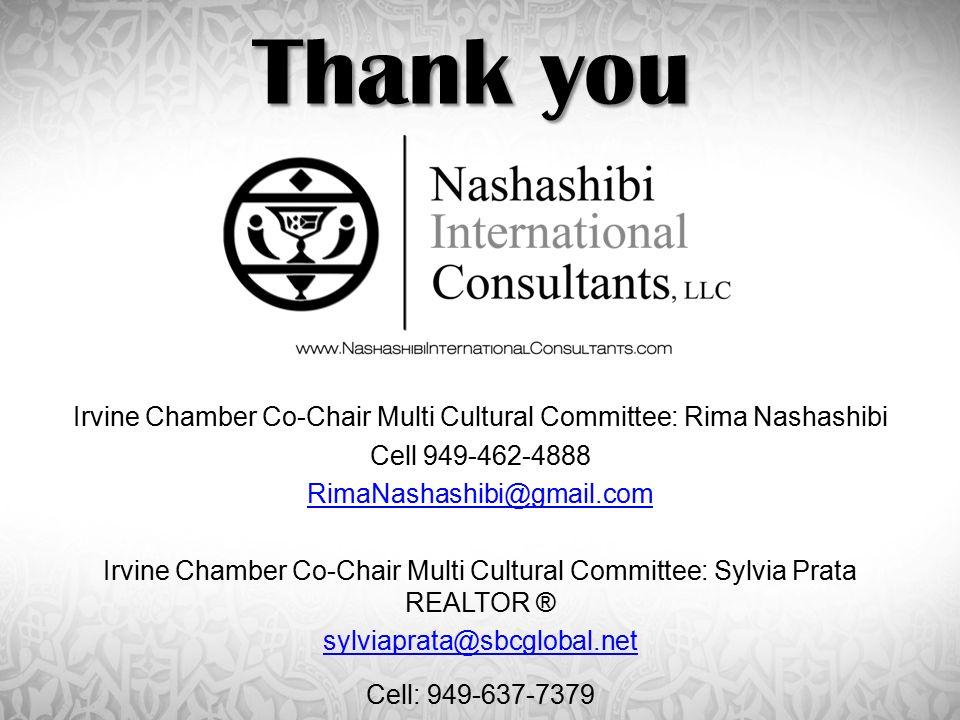 Thank you Irvine Chamber Co-Chair Multi Cultural Committee: Rima Nashashibi Cell 949-462-4888 RimaNashashibi@gmail.com Irvine Chamber Co-Chair Multi Cultural Committee: Sylvia Prata REALTOR ® sylviaprata@sbcglobal.net Cell: 949-637-7379