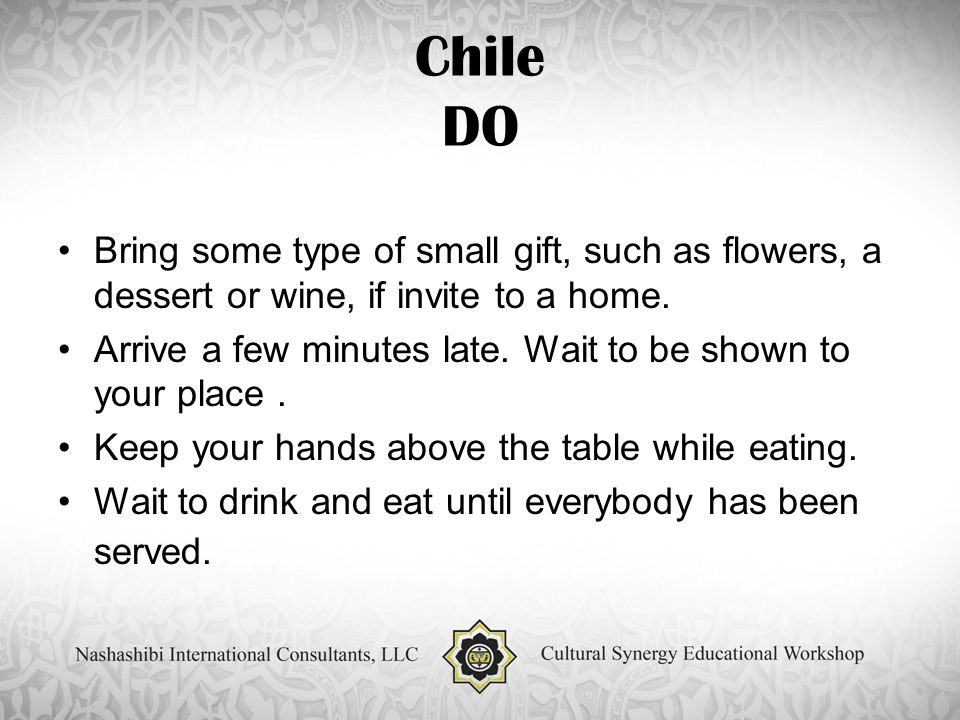Chile DO Bring some type of small gift, such as flowers, a dessert or wine, if invite to a home.