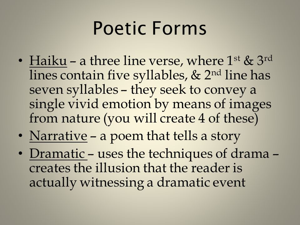 Poetic Forms Haiku – a three line verse, where 1 st & 3 rd lines contain five syllables, & 2 nd line has seven syllables – they seek to convey a single vivid emotion by means of images from nature (you will create 4 of these) Narrative – a poem that tells a story Dramatic – uses the techniques of drama – creates the illusion that the reader is actually witnessing a dramatic event