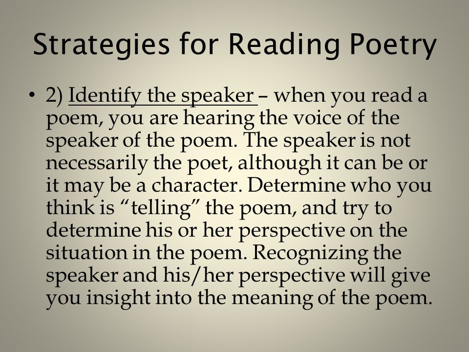 Strategies for Reading Poetry 2) Identify the speaker – when you read a poem, you are hearing the voice of the speaker of the poem.