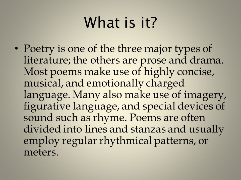 What is it. Poetry is one of the three major types of literature; the others are prose and drama.