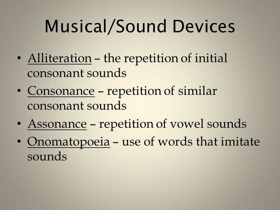 Musical/Sound Devices Alliteration – the repetition of initial consonant sounds Consonance – repetition of similar consonant sounds Assonance – repetition of vowel sounds Onomatopoeia – use of words that imitate sounds