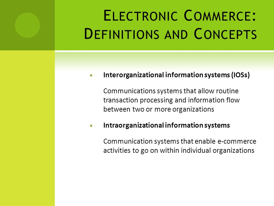 E LECTRONIC C OMMERCE : D EFINITIONS AND C ONCEPTS Interorganizational information systems (IOSs) Communications systems that allow routine transaction processing and information flow between two or more organizations Intraorganizational information systems Communication systems that enable e-commerce activities to go on within individual organizations