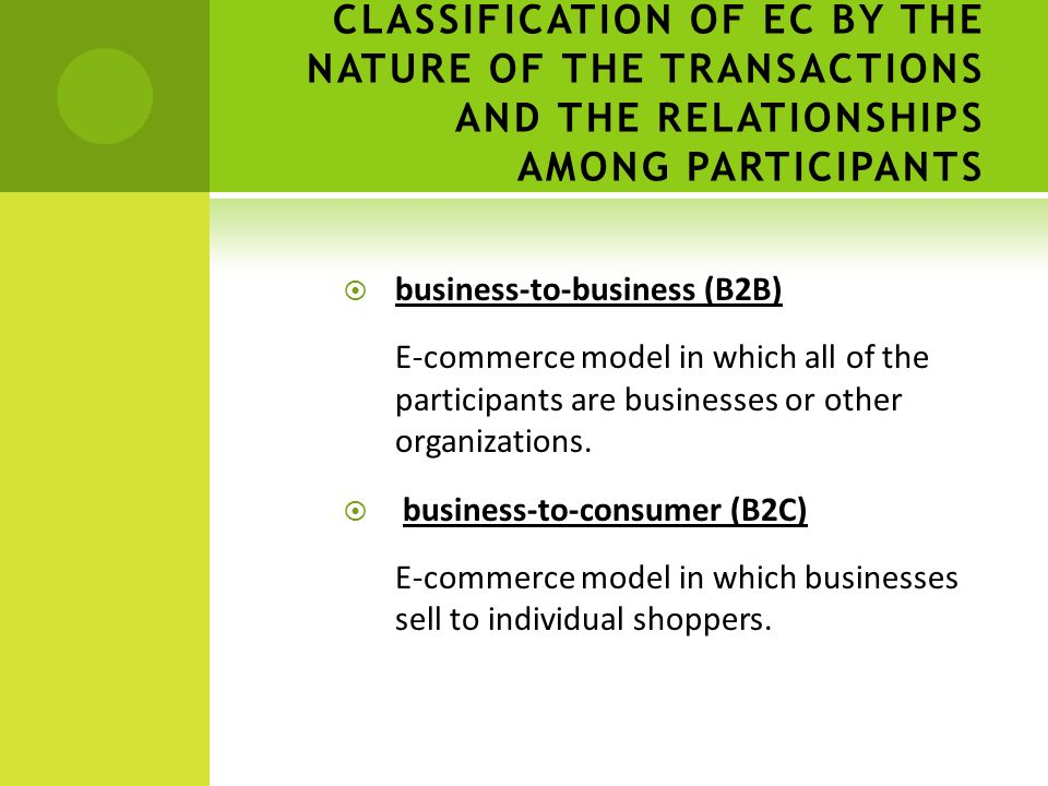 CLASSIFICATION OF EC BY THE NATURE OF THE TRANSACTIONS AND THE RELATIONSHIPS AMONG PARTICIPANTS  business-to-business (B2B) E-commerce model in which all of the participants are businesses or other organizations.