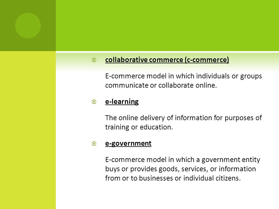  collaborative commerce (c-commerce) E-commerce model in which individuals or groups communicate or collaborate online.
