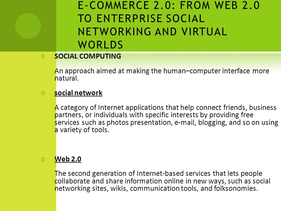 E-COMMERCE 2.0: FROM WEB 2.0 TO ENTERPRISE SOCIAL NETWORKING AND VIRTUAL WORLDS  SOCIAL COMPUTING An approach aimed at making the human–computer interface more natural.