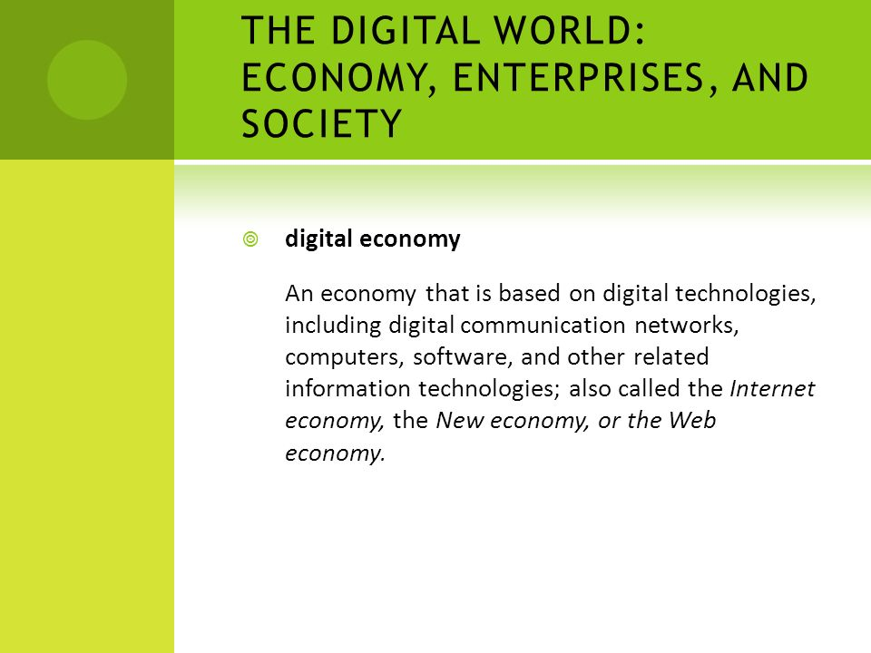 THE DIGITAL WORLD: ECONOMY, ENTERPRISES, AND SOCIETY  digital economy An economy that is based on digital technologies, including digital communicati