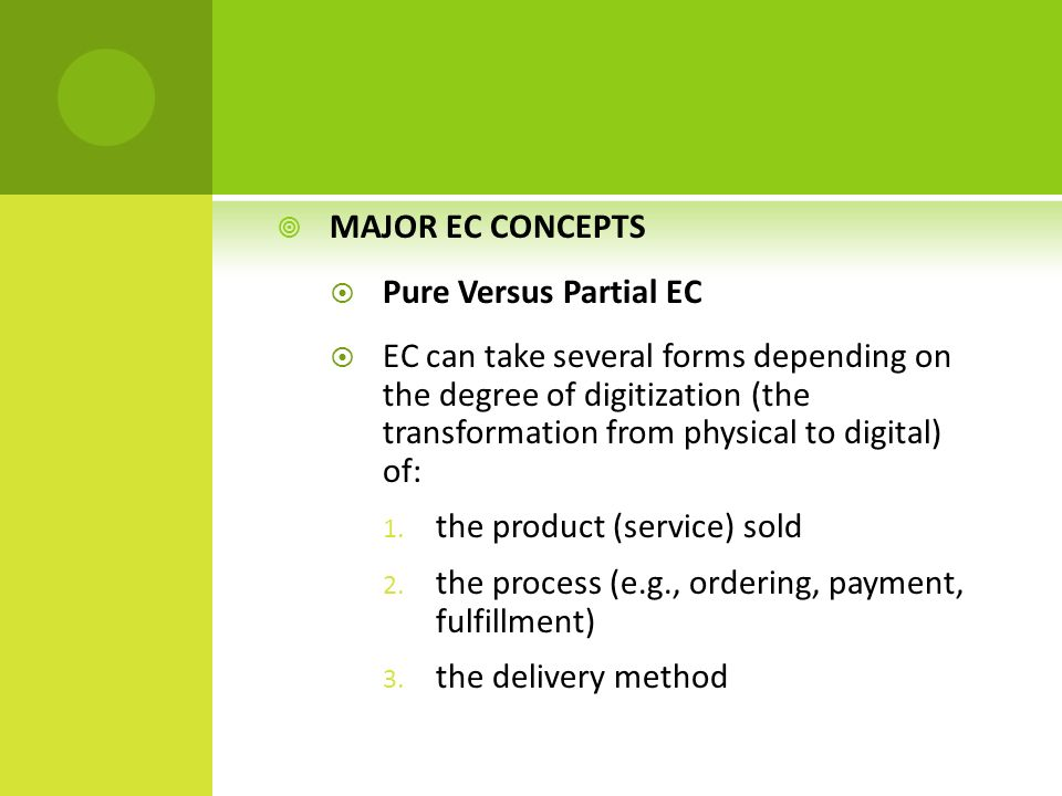  MAJOR EC CONCEPTS  Pure Versus Partial EC  EC can take several forms depending on the degree of digitization (the transformation from physical to digital) of: 1.