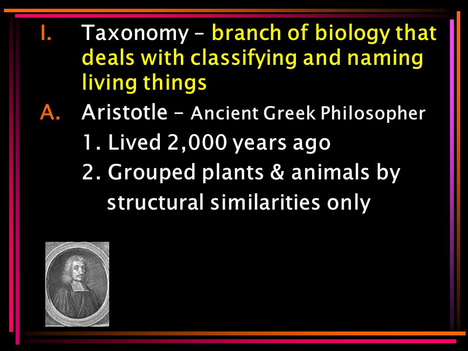 I.Taxonomy – branch of biology that deals with classifying and naming living things A.Aristotle – Ancient Greek Philosopher 1.