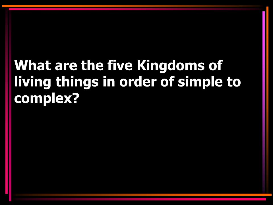 What are the five Kingdoms of living things in order of simple to complex