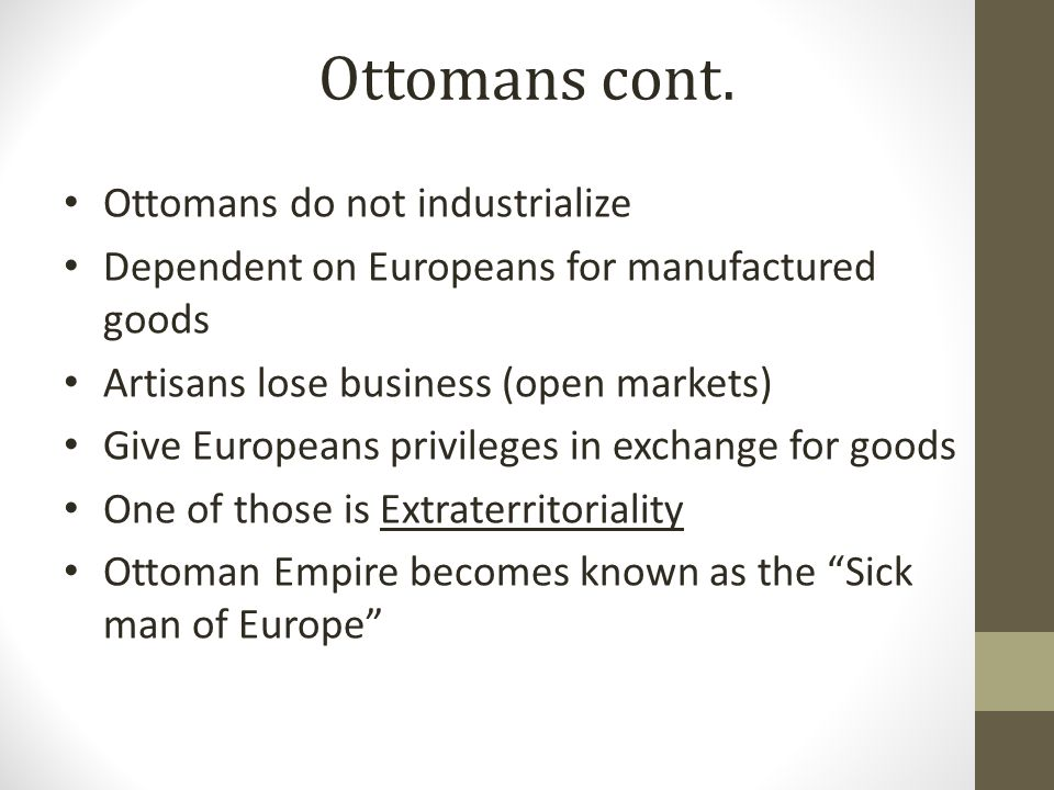 Ottomans do not industrialize Dependent on Europeans for manufactured goods Artisans lose business (open markets) Give Europeans privileges in exchange for goods One of those is Extraterritoriality Ottoman Empire becomes known as the Sick man of Europe Ottomans cont.