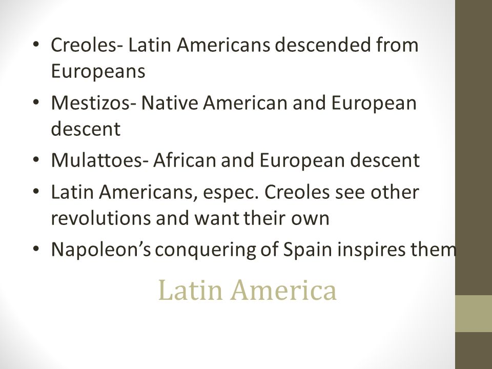 Latin America Creoles- Latin Americans descended from Europeans Mestizos- Native American and European descent Mulattoes- African and European descent Latin Americans, espec.