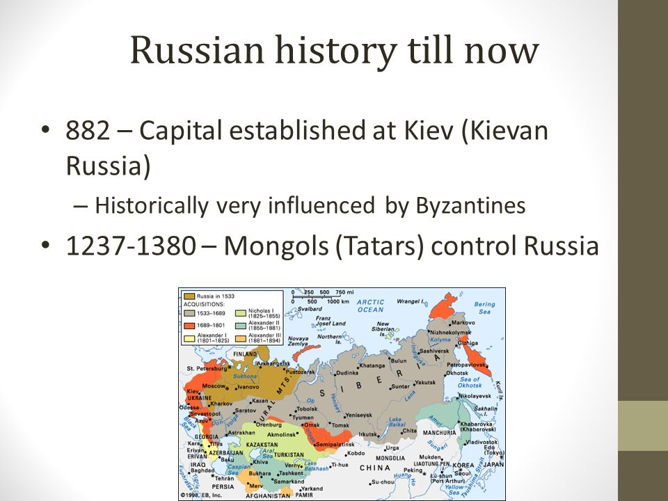 882 – Capital established at Kiev (Kievan Russia) – Historically very influenced by Byzantines 1237-1380 – Mongols (Tatars) control Russia Russian history till now