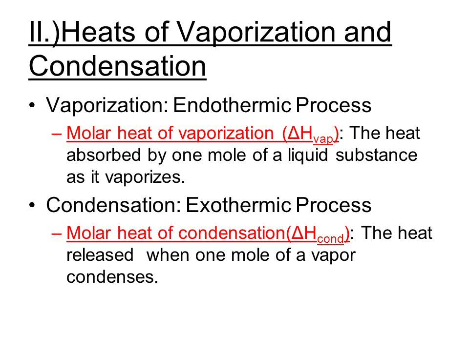 II.)Heats of Vaporization and Condensation Vaporization: Endothermic Process –Molar heat of vaporization (ΔH vap ): The heat absorbed by one mole of a liquid substance as it vaporizes.