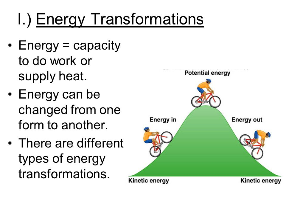 I.) Energy Transformations Energy = capacity to do work or supply heat.