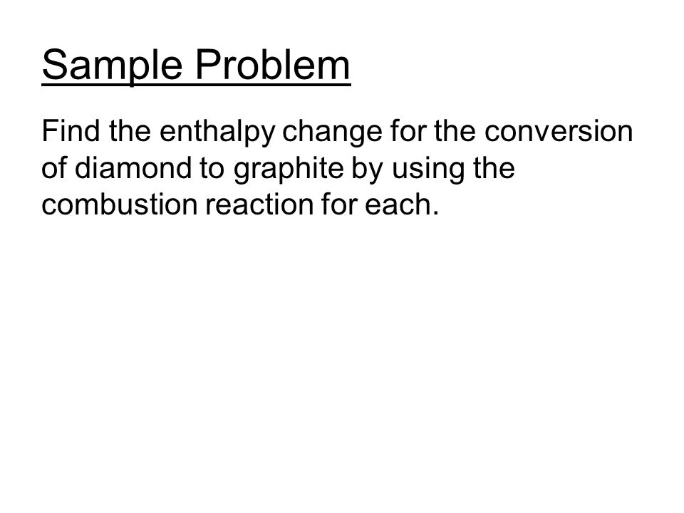 Sample Problem Find the enthalpy change for the conversion of diamond to graphite by using the combustion reaction for each.