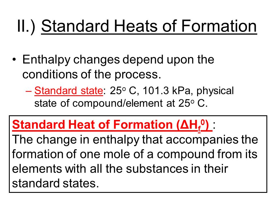 II.) Standard Heats of Formation Enthalpy changes depend upon the conditions of the process.
