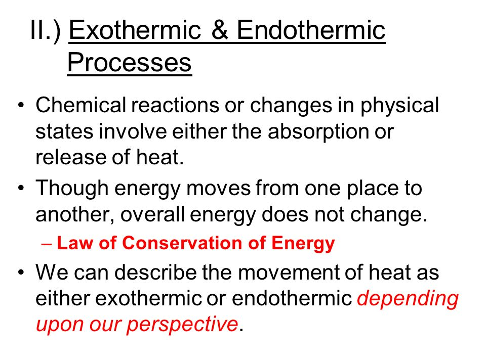 II.) Exothermic & Endothermic Processes Chemical reactions or changes in physical states involve either the absorption or release of heat.