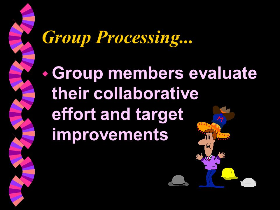 Group Processing...  Group members evaluate their collaborative effort and target improvements