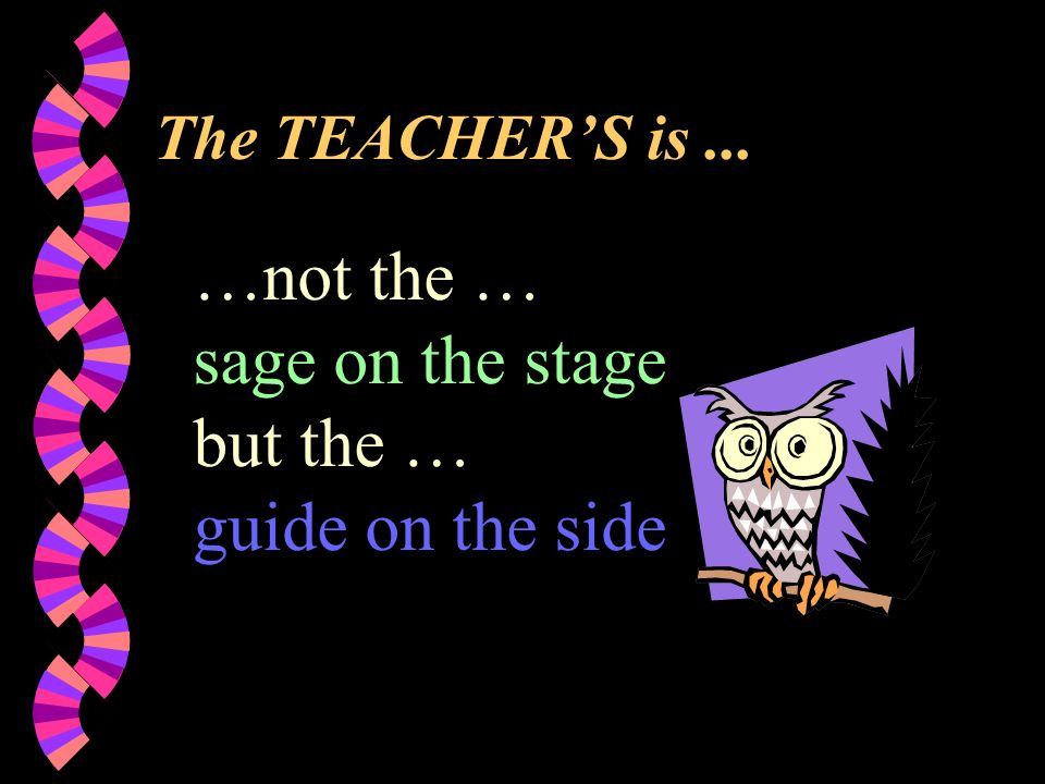The TEACHER'S is... …not the … sage on the stage but the … guide on the side
