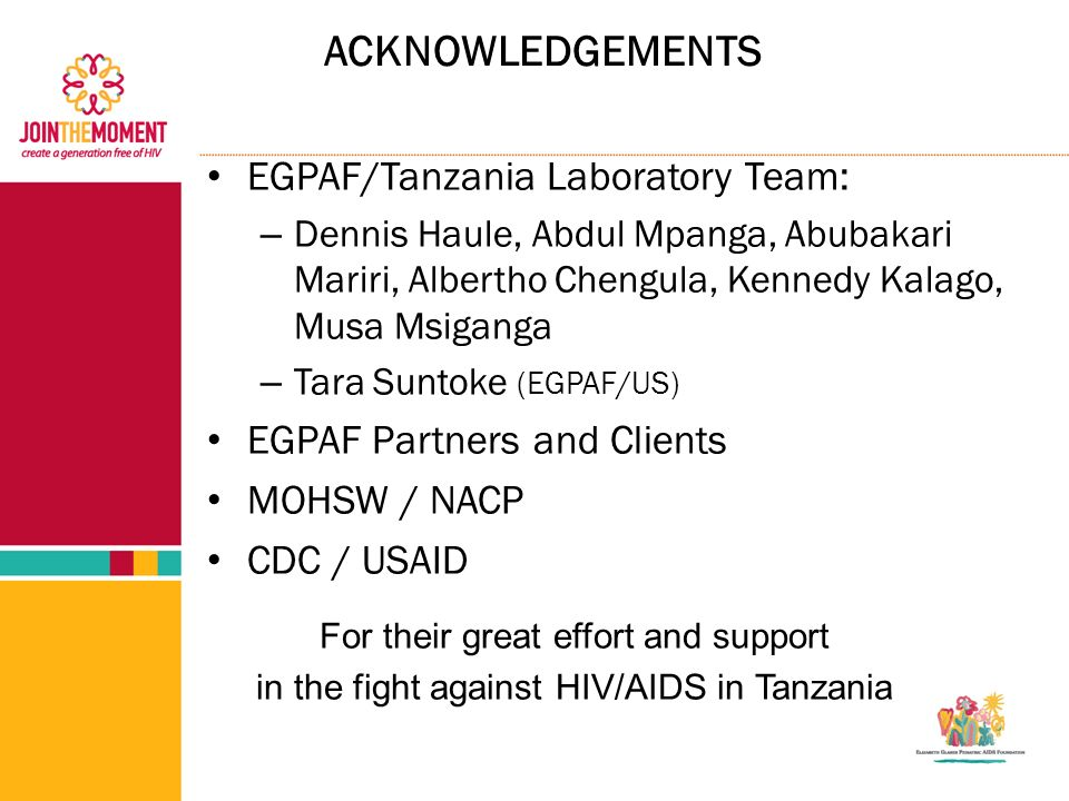 ACKNOWLEDGEMENTS EGPAF/Tanzania Laboratory Team: – Dennis Haule, Abdul Mpanga, Abubakari Mariri, Albertho Chengula, Kennedy Kalago, Musa Msiganga – Tara Suntoke (EGPAF/US) EGPAF Partners and Clients MOHSW / NACP CDC / USAID For their great effort and support in the fight against HIV/AIDS in Tanzania