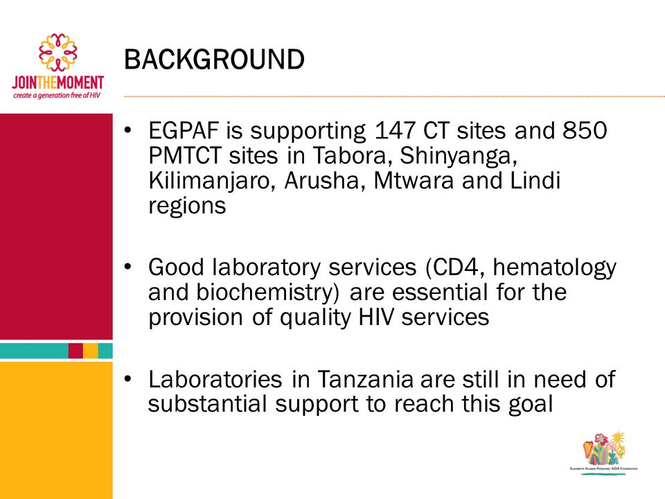 BACKGROUND EGPAF is supporting 147 CT sites and 850 PMTCT sites in Tabora, Shinyanga, Kilimanjaro, Arusha, Mtwara and Lindi regions Good laboratory services (CD4, hematology and biochemistry) are essential for the provision of quality HIV services Laboratories in Tanzania are still in need of substantial support to reach this goal