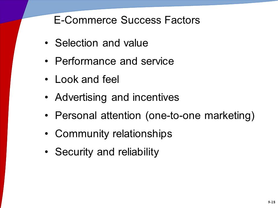 9-18 E-Commerce Success Factors Selection and value Performance and service Look and feel Advertising and incentives Personal attention (one-to-one ma