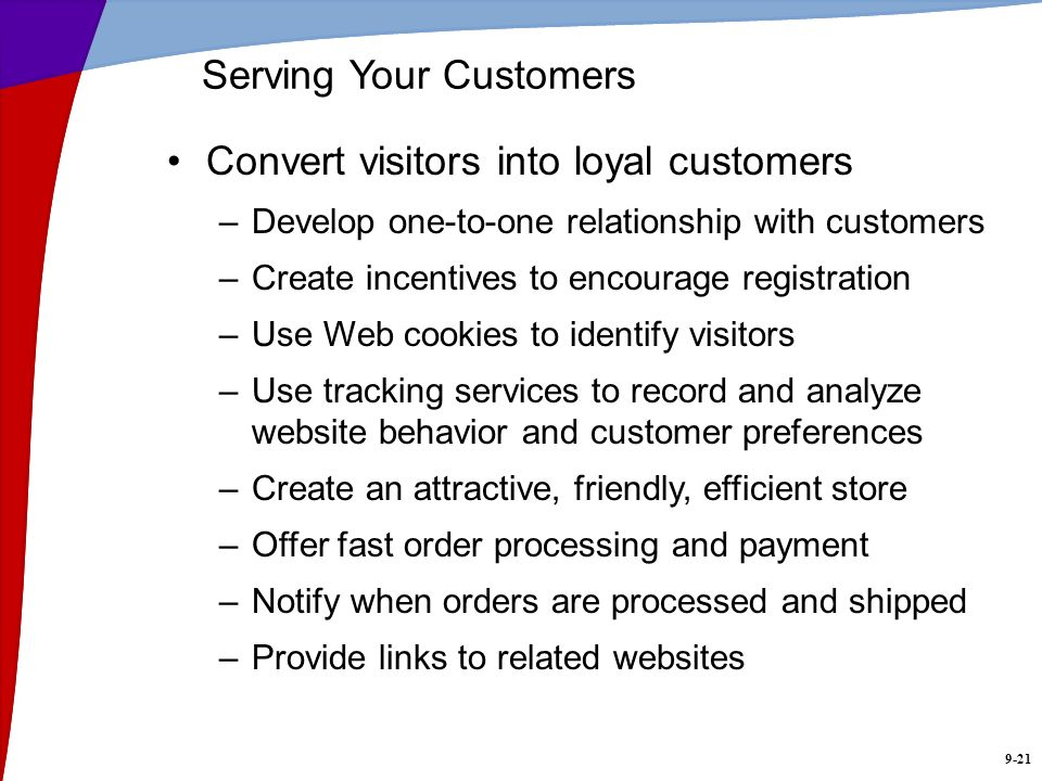 9-21 Serving Your Customers Convert visitors into loyal customers –Develop one-to-one relationship with customers –Create incentives to encourage regi