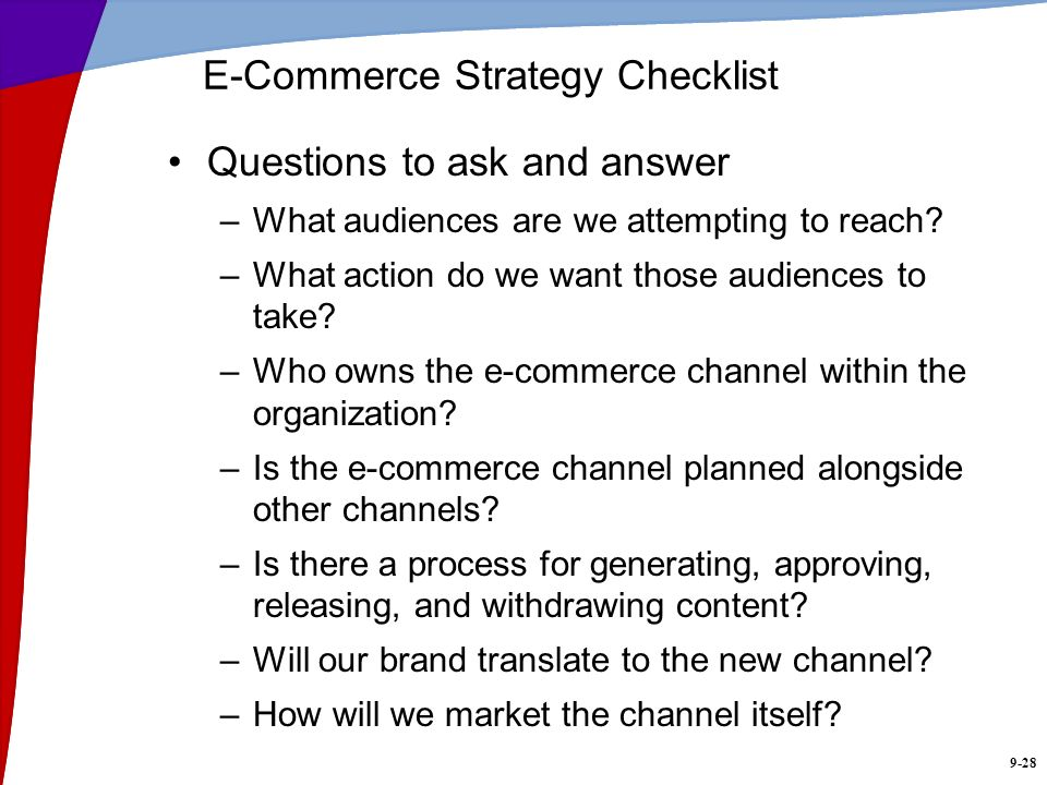 9-28 E-Commerce Strategy Checklist Questions to ask and answer –What audiences are we attempting to reach? –What action do we want those audiences to