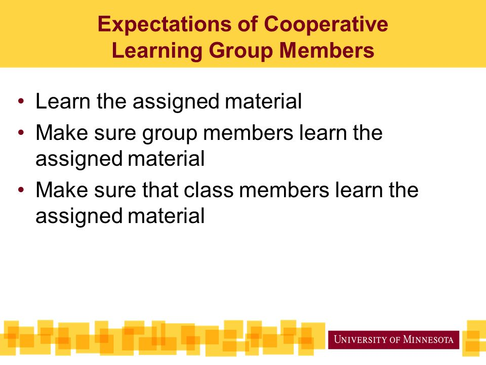 Expectations of Cooperative Learning Group Members Learn the assigned material Make sure group members learn the assigned material Make sure that class members learn the assigned material